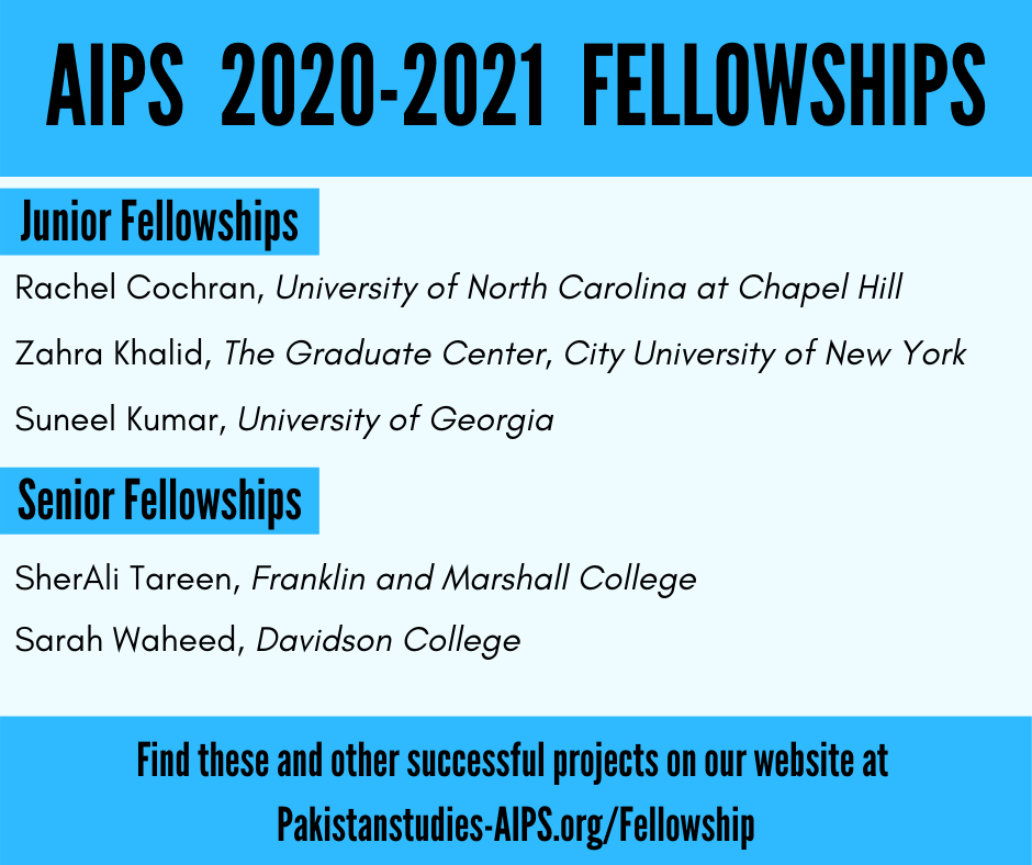 AIPS 2020-2021 Fellowships. Junior Fellows: Rachel Cochran, Zahra Khalid, Suneel Kumar. Senior fellows: SherAli Tareen, Sarah Waheed. Find information about their projects in our Fellowship Archives